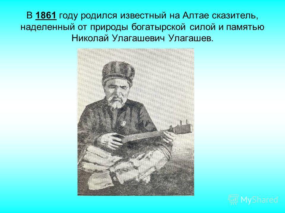 В 1861 году родился известный на Алтае сказитель, наделенный от природы богатырской силой и памятью Николай Улагашевич Улагашев.
