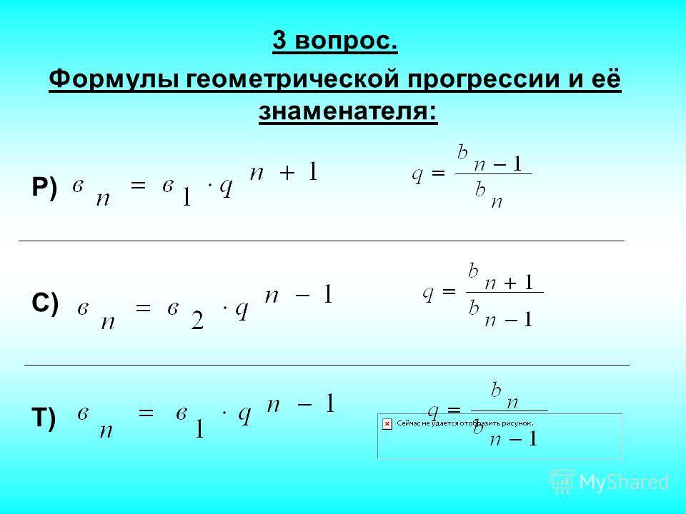 3 вопрос. Формулы геометрической прогрессии и её знаменателя: Р) С) Т)