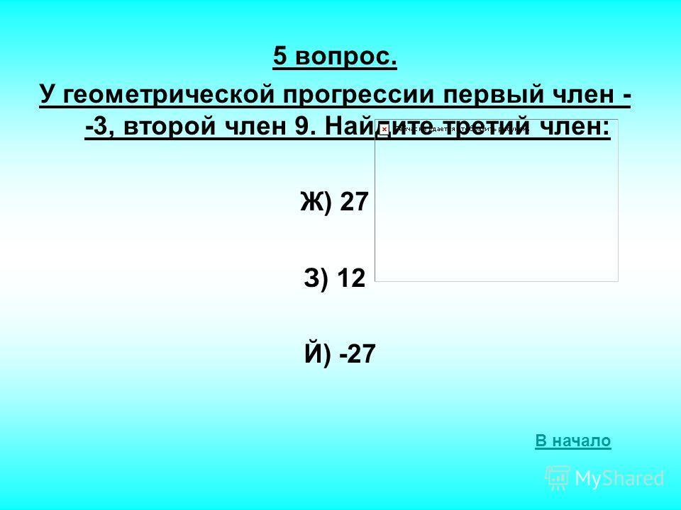5 вопрос. У геометрической прогрессии первый член - -3, второй член 9. Найдите третий член: Ж) 27 З) 12 Й) -27 В начало