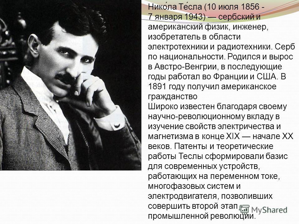 Нико́ла Те́сла (10 июля 1856 - 7 января 1943) сербский и американский физик, инженер, изобретатель в области электротехники и радиотехники. Серб по национальности. Родился и вырос в Австро-Венгрии, в последующие годы работал во Франции и США. В 1891