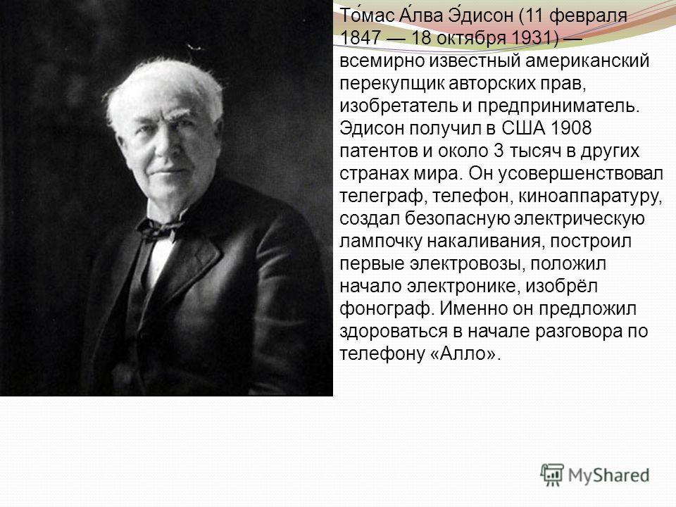 То́мас А́лва Э́дисон (11 февраля 1847 18 октября 1931) всемирно известный американский перекупщик авторских прав, изобретатель и предприниматель. Эдисон получил в США 1908 патентов и около 3 тысяч в других странах мира. Он усовершенствовал телеграф,