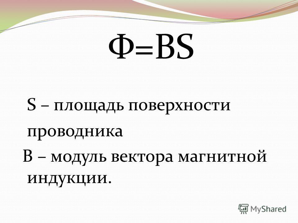 Φ=BS S – площадь поверхности проводника B – модуль вектора магнитной индукции.