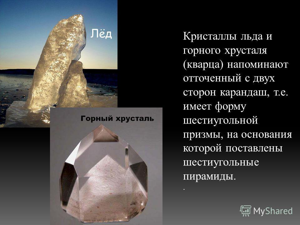 Кристаллы льда и горного хрусталя (кварца) напоминают отточенный с двух сторон карандаш, т.е. имеет форму шестиугольной призмы, на основания которой поставлены шестиугольные пирамиды.. Лёд Горный хрусталь