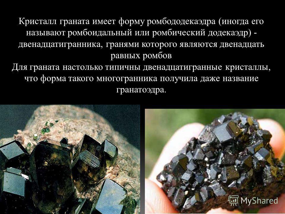 Кристалл граната имеет форму ромбододекаэдра (иногда его называют ромбоидальный или ромбический додекаэдр) - двенадцатигранника, гранями которого являются двенадцать равных ромбов Для граната настолько типичны двенадцатигранные кристаллы, что форма т