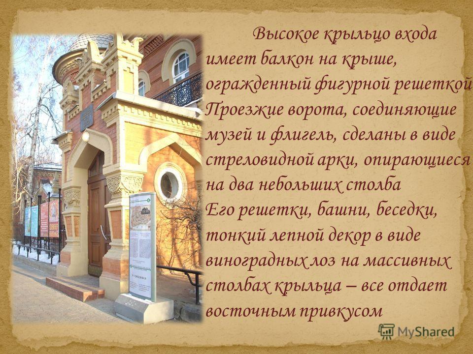 Высокое крыльцо входа имеет балкон на крыше, огражденный фигурной решеткой Проезжие ворота, соединяющие музей и флигель, сделаны в виде стреловидной арки, опирающиеся на два небольших столба Его решетки, башни, беседки, тонкий лепной декор в виде вин
