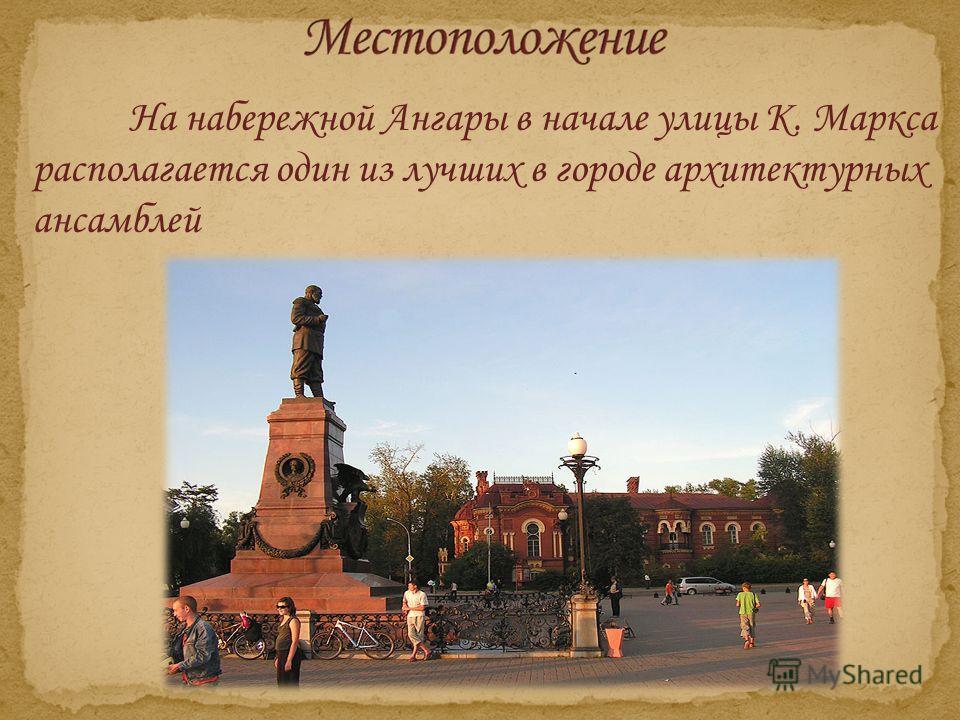 На набережной Ангары в начале улицы К. Маркса располагается один из лучших в городе архитектурных ансамблей