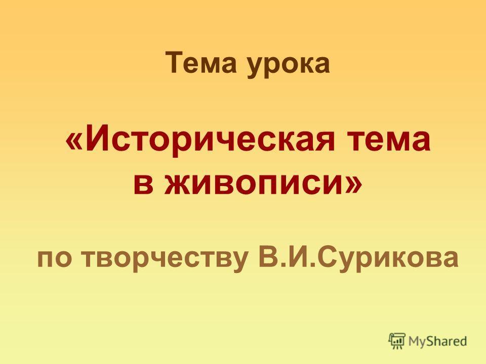 Тема урока «Историческая тема в живописи» по творчеству В.И.Сурикова