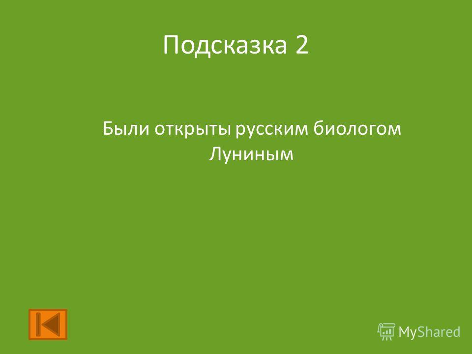 Подсказка 2 Были открыты русским биологом Луниным