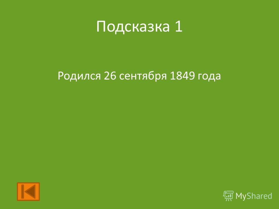 Подсказка 1 Родился 26 сентября 1849 года