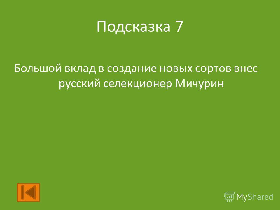 Подсказка 7 Большой вклад в создание новых сортов внес русский селекционер Мичурин
