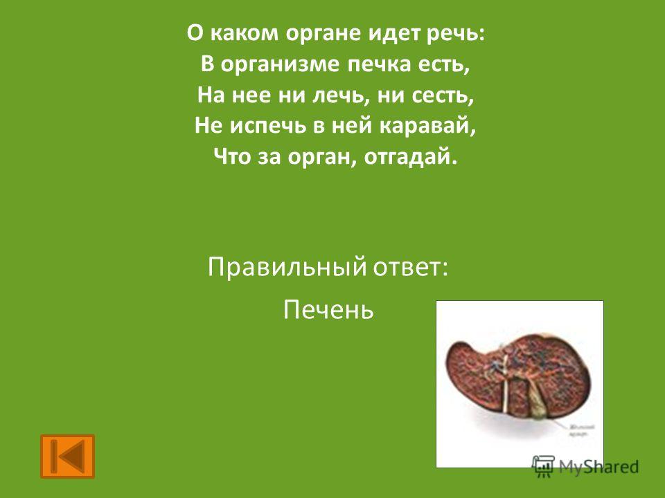 О каком органе идет речь: В организме печка есть, На нее ни лечь, ни сесть, Не испечь в ней каравай, Что за орган, отгадай. Правильный ответ: Печень