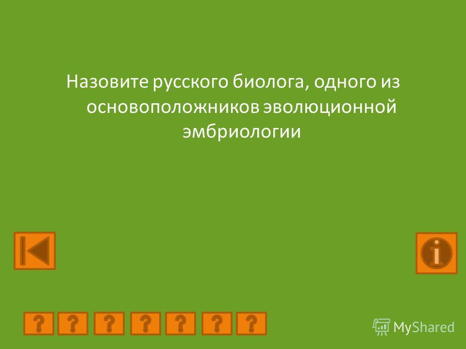 Назовите русского биолога, одного из основоположников эволюционной эмбриологии