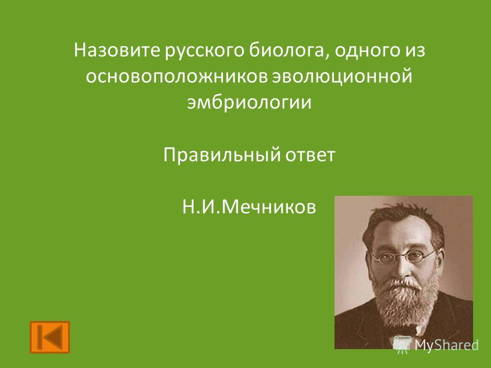 Назовите русского биолога, одного из основоположников эволюционной эмбриологии Правильный ответ Н.И.Мечников
