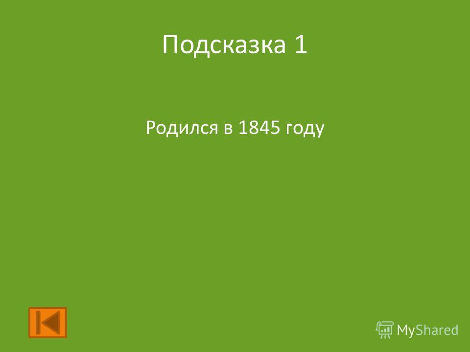 Подсказка 1 Родился в 1845 году