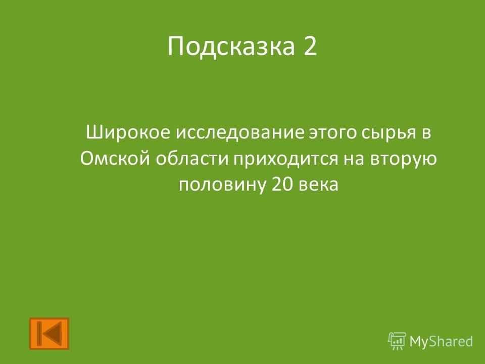 Подсказка 2 Широкое исследование этого сырья в Омской области приходится на вторую половину 20 века