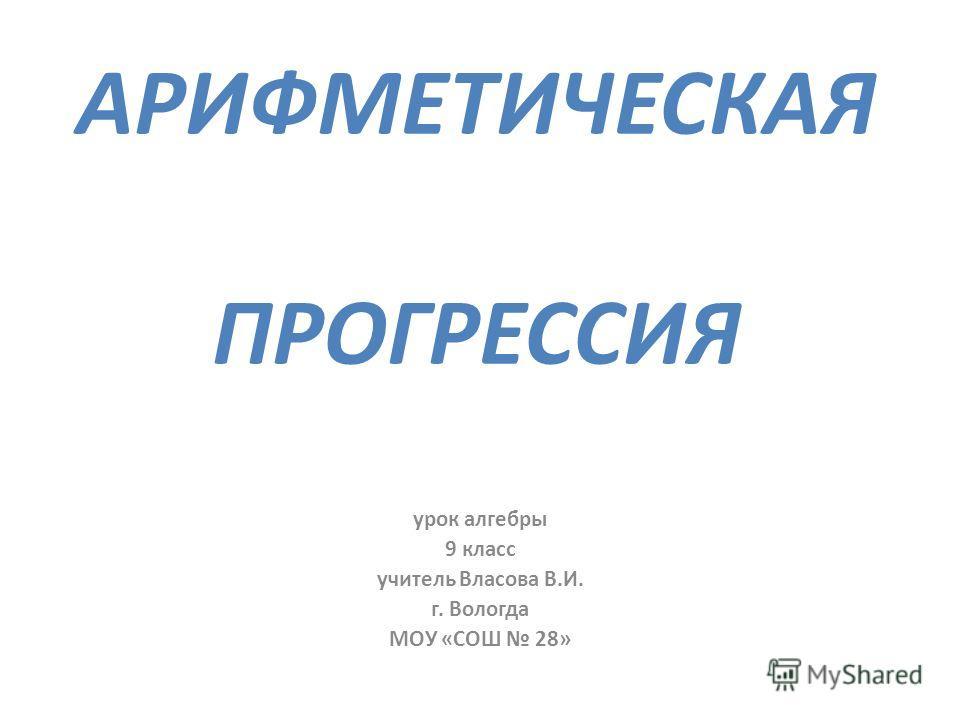 АРИФМЕТИЧЕСКАЯ ПРОГРЕССИЯ урок алгебры 9 класс учитель Власова В.И. г. Вологда МОУ «СОШ 28»