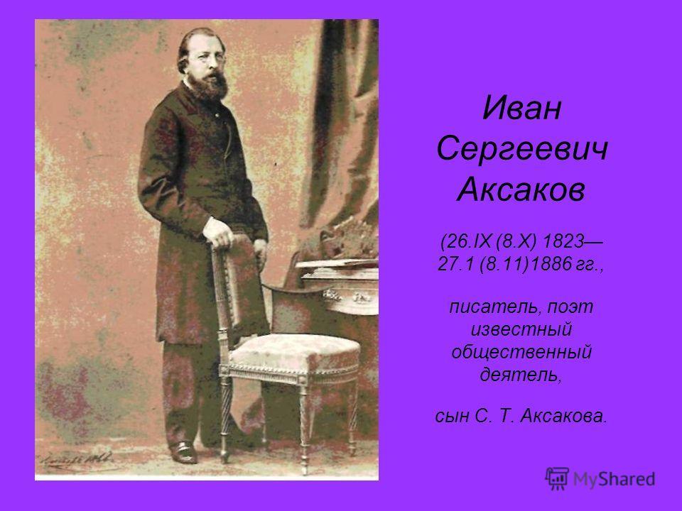 Иван Сергеевич Аксаков (26.IX (8.Х) 1823 27.1 (8.11)1886 гг., писатель, поэт известный общественный деятель, сын С. Т. Аксакова.