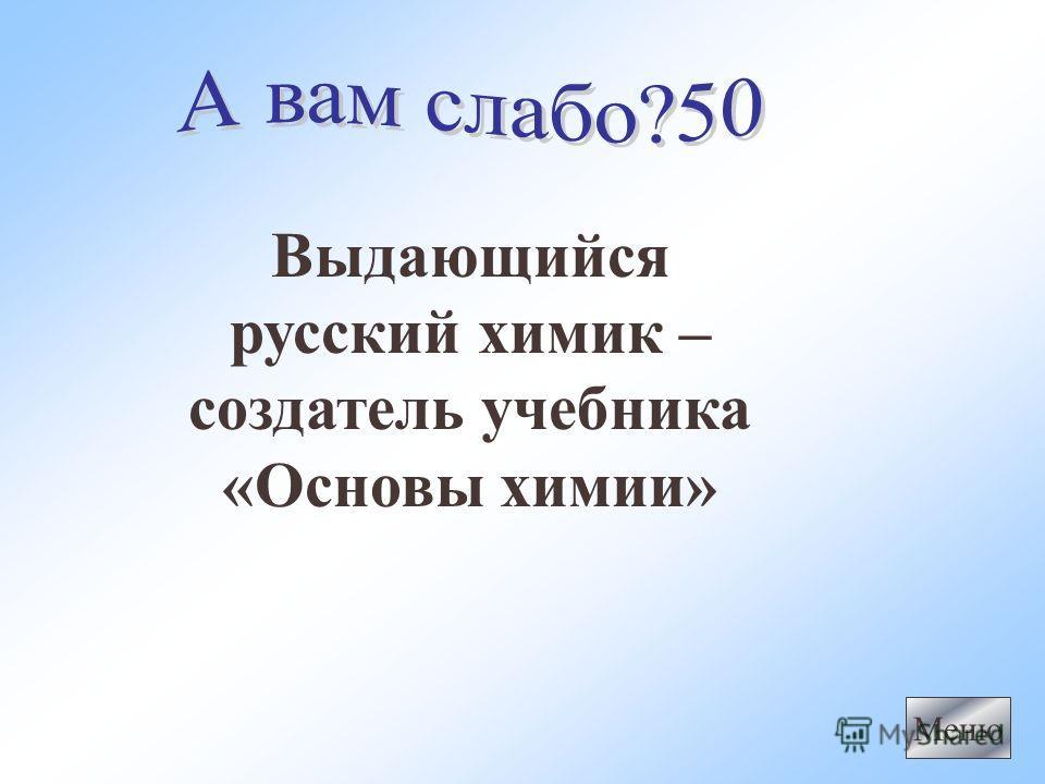 Выдающийся русский химик – создатель учебника «Основы химии» Меню