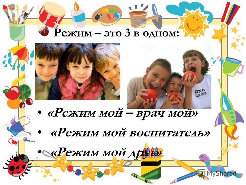 Режим – это 3 в одном: «Режим мой – врач мой» «Режим мой воспитатель» «Режим мой друг»