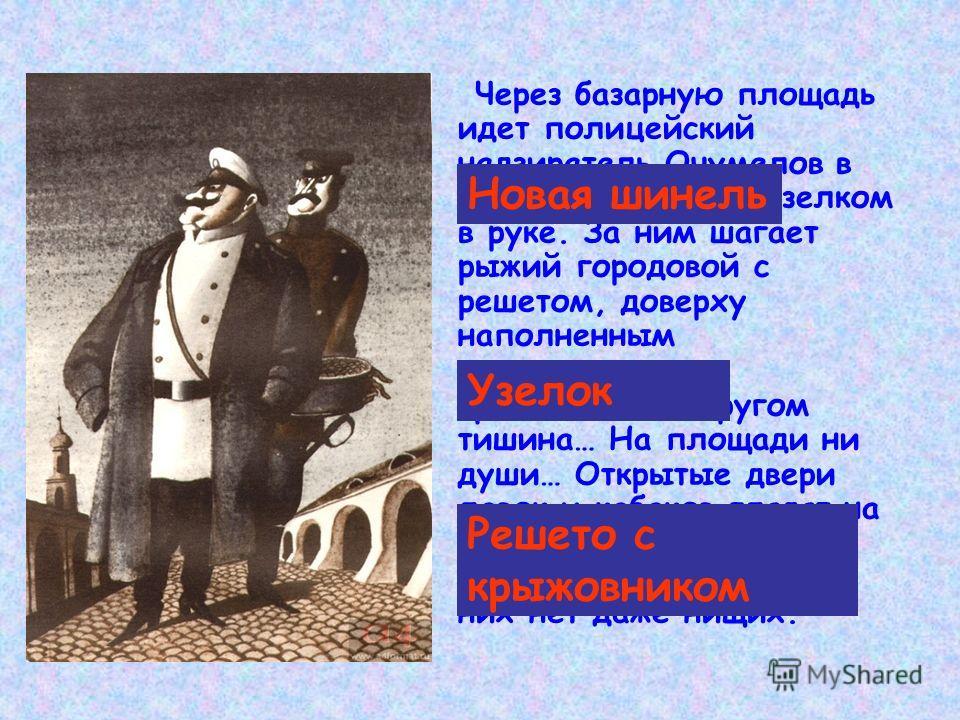 Через базарную площадь идет полицейский надзиратель Очумелов в новой шинели и с узелком в руке. За ним шагает рыжий городовой с решетом, доверху наполненным конфискованным крыжовником. Кругом тишина… На площади ни души… Открытые двери лавок и кабаков