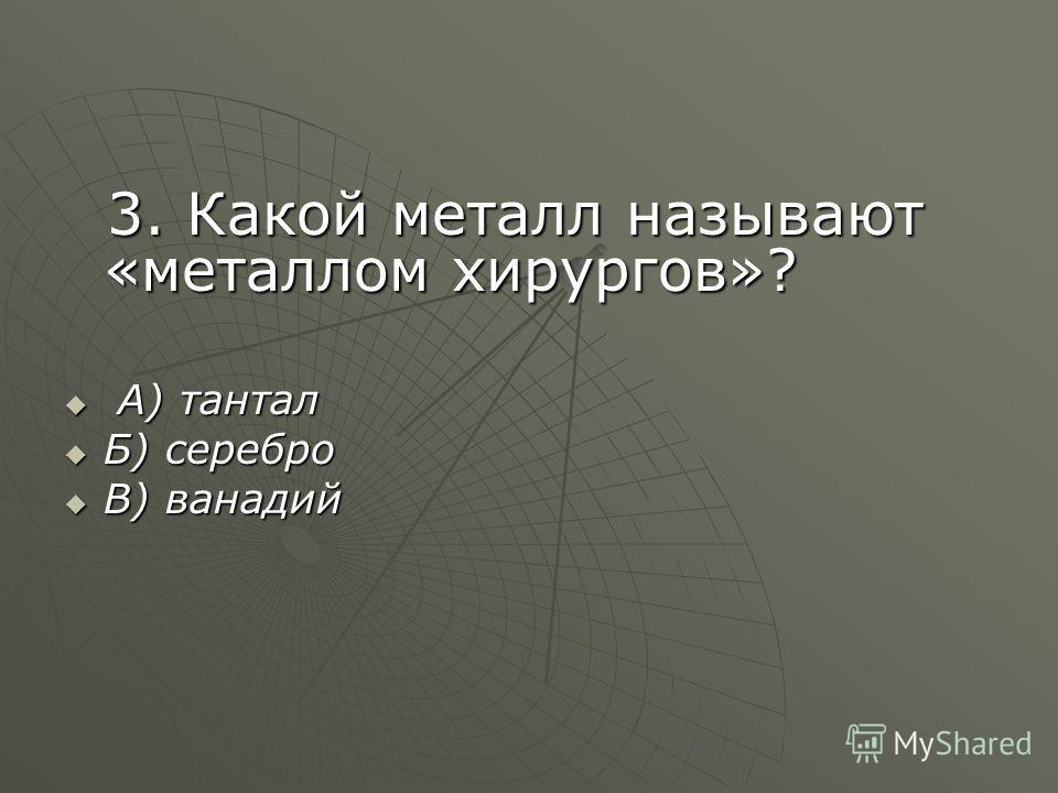 3. Какой металл называют «металлом хирургов»? 3. Какой металл называют «металлом хирургов»? А) тантал А) тантал Б) серебро Б) серебро В) ванадий В) ванадий
