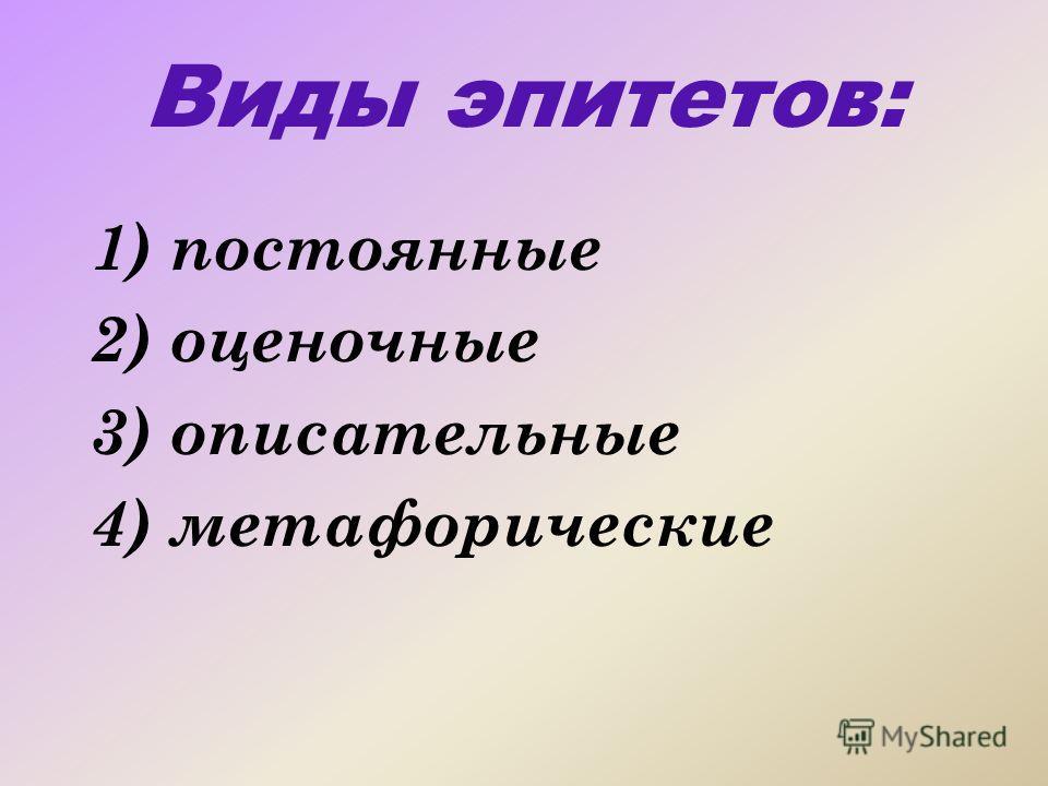Виды эпитетов: 1) постоянные 2) оценочные 3) описательные 4) метафорические