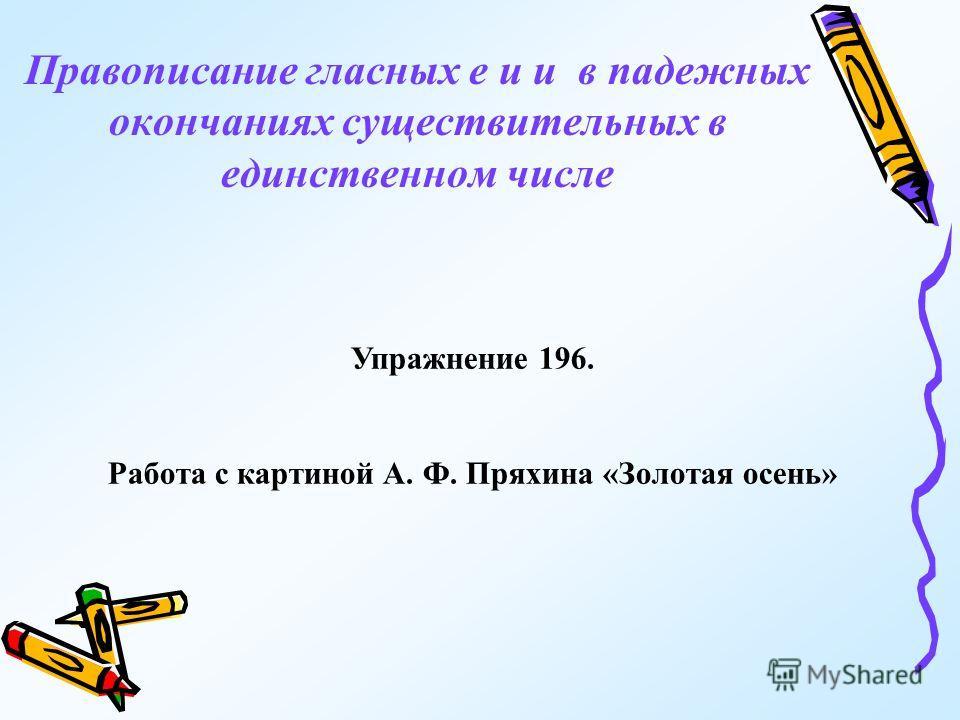 Правописание гласных е и и в падежных окончаниях существительных в единственном числе Упражнение 196. Работа с картиной А. Ф. Пряхина «Золотая осень»