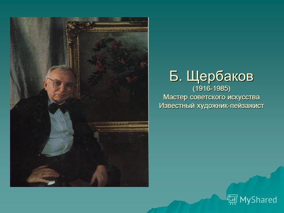 Б. Щербаков (1916-1985) Мастер советского искусства Известный художник-пейзажист