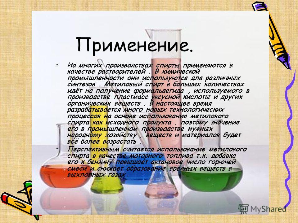 Применение. На многих производствах спирты применяются в качестве растворителей. В химической промышленности они используются для различных синтезов. Метиловый спирт в больших количествах идёт на получение формальдегида, используемого в производстве