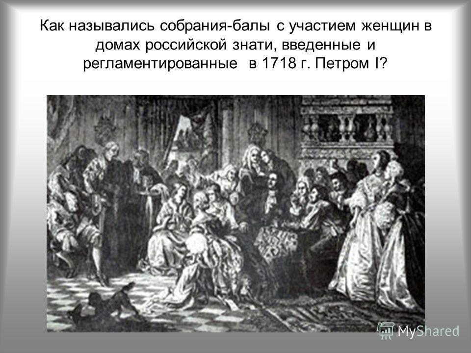 Как назывались собрания-балы с участием женщин в домах российской знати, введенные и регламентированные в 1718 г. Петром I?