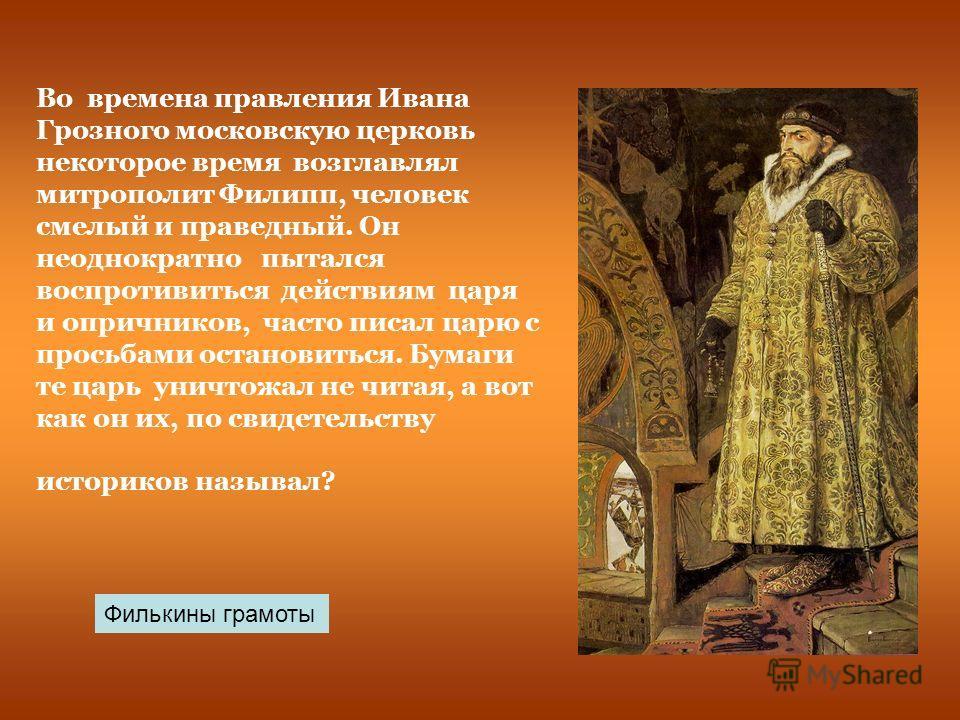 Во времена правления Ивана Грозного московскую церковь некоторое время возглавлял митрополит Филипп, человек смелый и праведный. Он неоднократно пытался воспротивиться действиям царя и опричников, часто писал царю с просьбами остановиться. Бумаги те