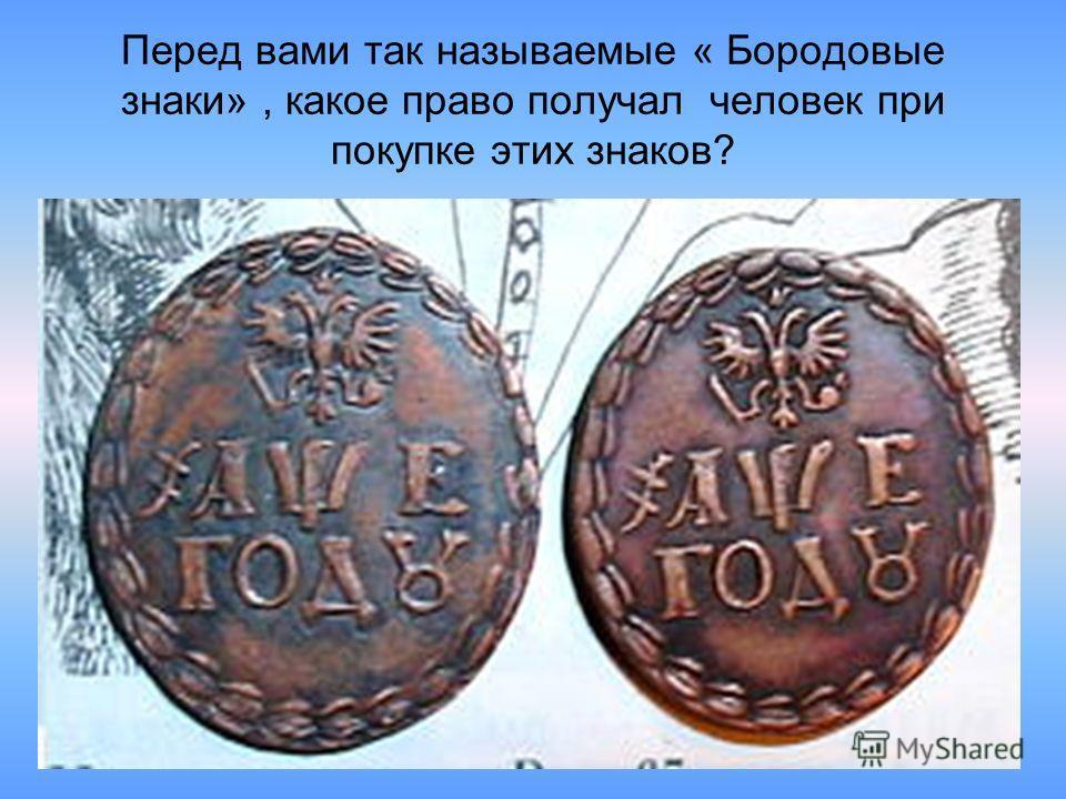 Перед вами так называемые « Бородовые знаки», какое право получал человек при покупке этих знаков?