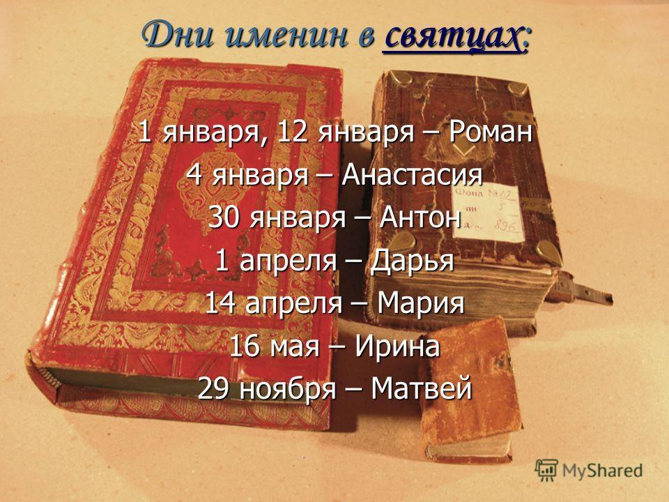 Дни именин в святцах: святцах 1 января, 12 января – Роман 4 января – Анастасия 30 января – Антон 1 апреля – Дарья 14 апреля – Мария 16 мая – Ирина 29 ноября – Матвей