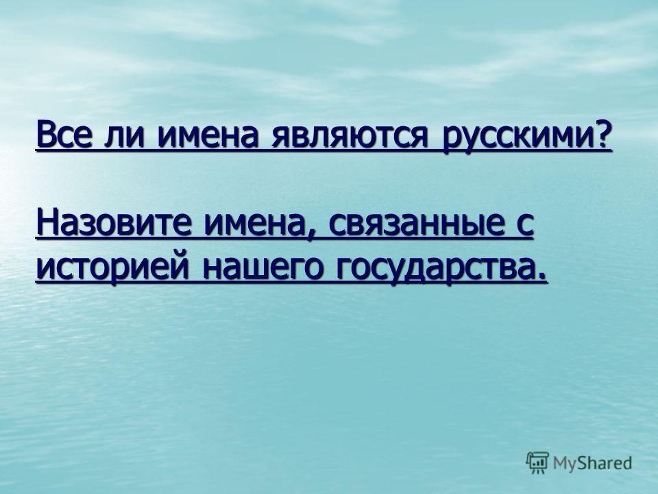Все ли имена являются русскими? Назовите имена, связанные с историей нашего государства. Все ли имена являются русскими? Назовите имена, связанные с историей нашего государства.