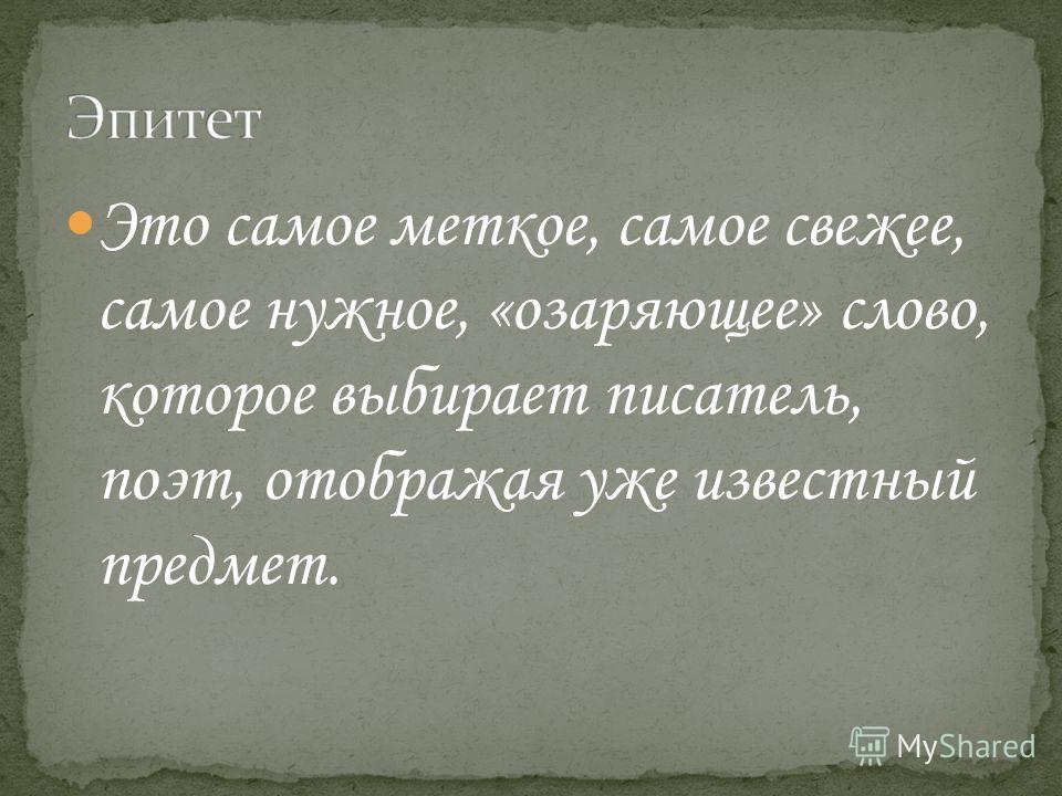 Это самое меткое, самое свежее, самое нужное, «озаряющее» слово, которое выбирает писатель, поэт, отображая уже известный предмет.