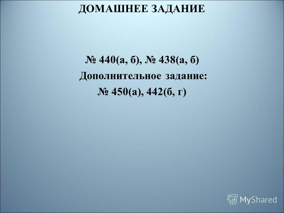 ДОМАШНЕЕ ЗАДАНИЕ 440(а, б), 438(а, б) Дополнительное задание: 450(а), 442(б, г)