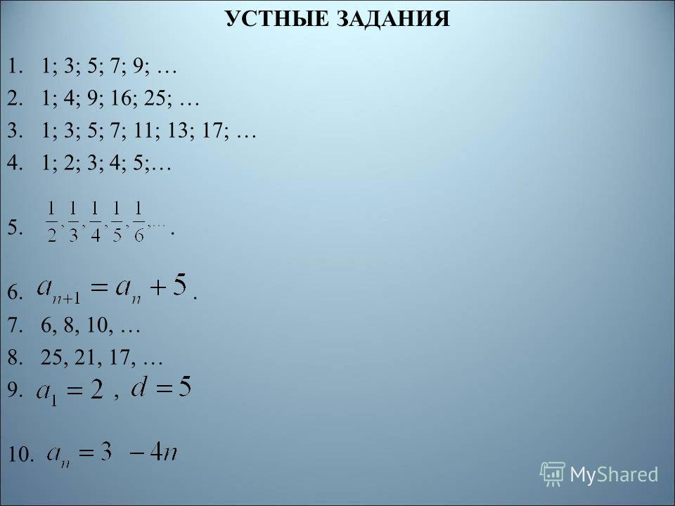 УСТНЫЕ ЗАДАНИЯ 1.1; 3; 5; 7; 9; … 2.1; 4; 9; 16; 25; … 3.1; 3; 5; 7; 11; 13; 17; … 4.1; 2; 3; 4; 5;… 5.. 6.. 7.6, 8, 10, … 8.25, 21, 17, … 9., 10.