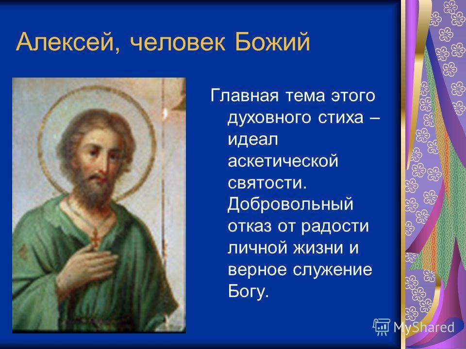 Алексей, человек Божий Главная тема этого духовного стиха – идеал аскетической святости. Добровольный отказ от радости личной жизни и верное служение Богу.