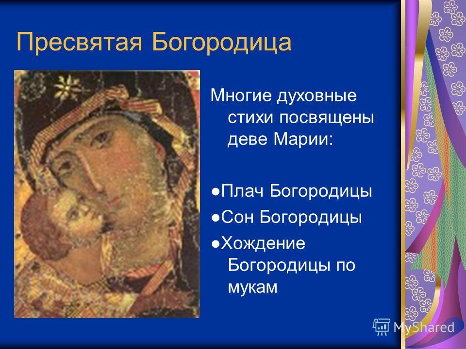 Пресвятая Богородица Многие духовные стихи посвящены деве Марии: Плач Богородицы Сон Богородицы Хождение Богородицы по мукам