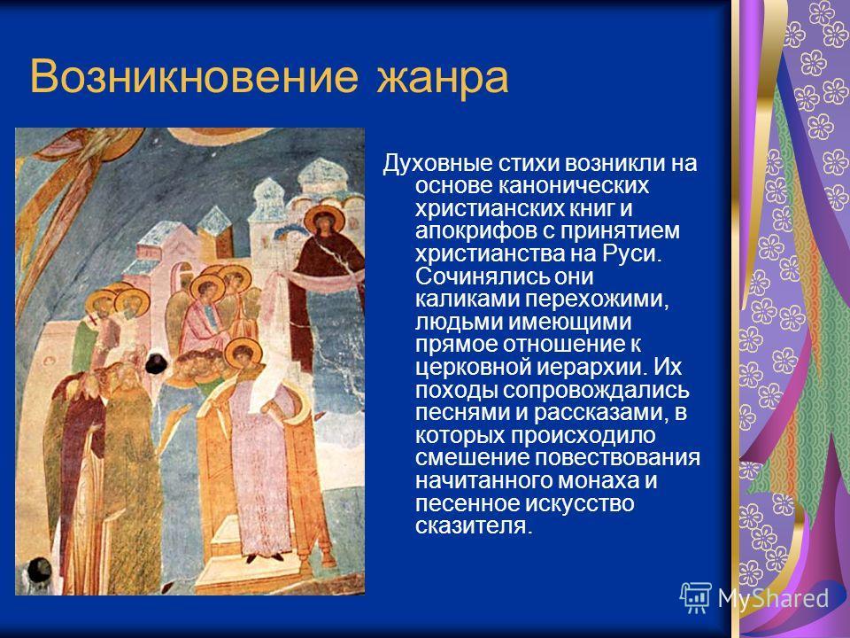 Возникновение жанра Духовные стихи возникли на основе канонических христианских книг и апокрифов с принятием христианства на Руси. Сочинялись они каликами перехожими, людьми имеющими прямое отношение к церковной иерархии. Их походы сопровождались пес
