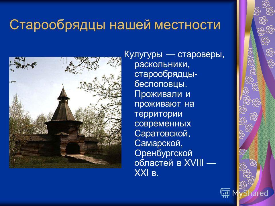 Старообрядцы нашей местности Кулугуры староверы, раскольники, старообрядцы- беспоповцы. Проживали и проживают на территории современных Саратовской, Самарской, Оренбургской областей в XVIII XXI в.