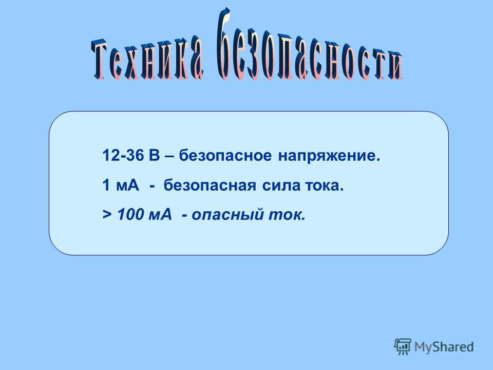12-36 В – безопасное напряжение. 1 мА - безопасная сила тока. > 100 мА - опасный ток.