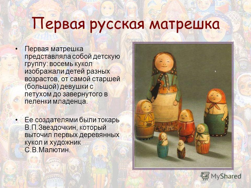 Первая русская матрешка Первая матрешка представляла собой детскую группу: восемь кукол изображали детей разных возрастов, от самой старшей (большой) девушки с петухом до завернутого в пеленки младенца. Ее создателями были токарь В.П.Звездочкин, кото
