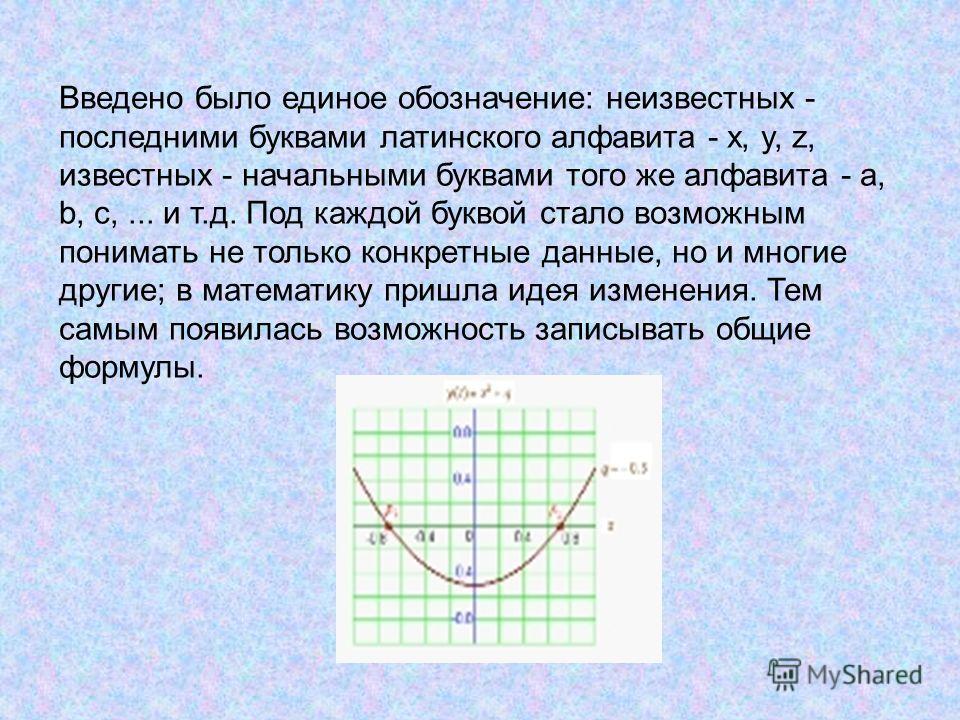 Введено было единое обозначение: неизвестных - последними буквами латинского алфавита - x, y, z, известных - начальными буквами того же алфавита - a, b, c,... и т.д. Под каждой буквой стало возможным понимать не только конкретные данные, но и многие