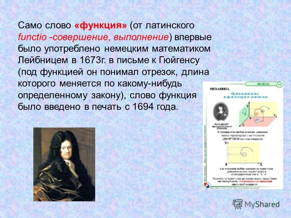 Само слово «функция» (от латинского functio -совершение, выполнение) впервые было употреблено немецким математиком Лейбницем в 1673г. в письме к Гюйгенсу (под функцией он понимал отрезок, длина которого меняется по какому-нибудь определенному закону)
