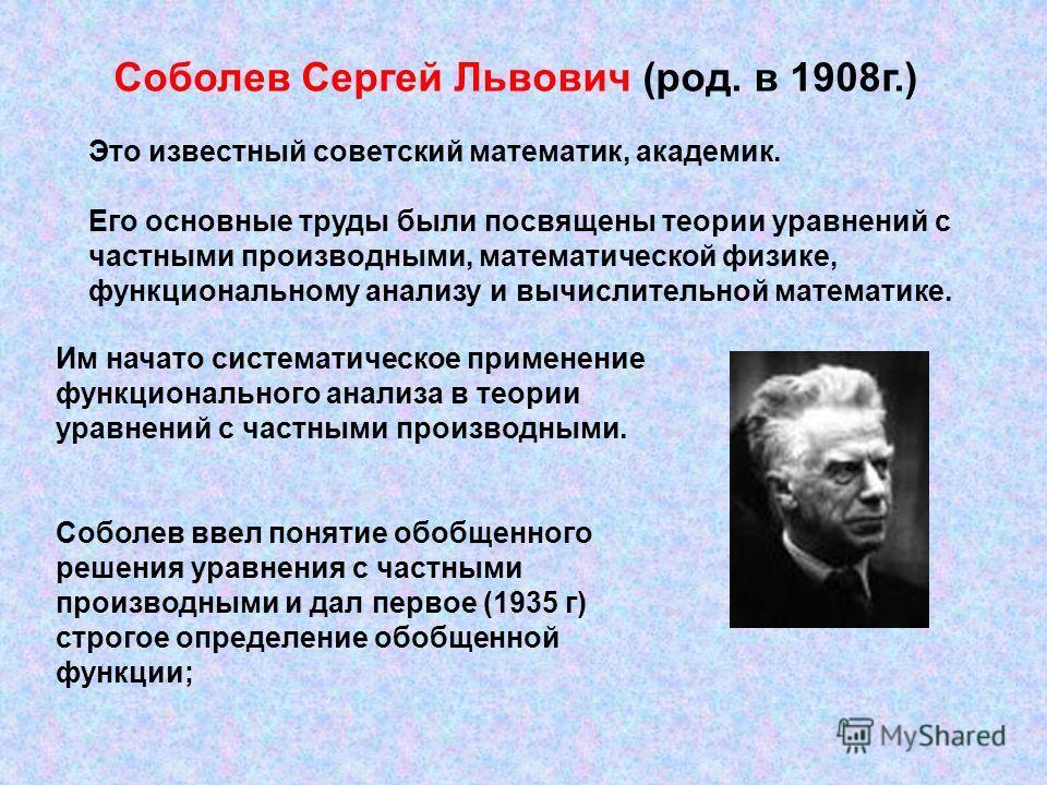 Соболев Сергей Львович (род. в 1908г.) Это известный советский математик, академик. Его основные труды были посвящены теории уравнений с частными производными, математической физике, функциональному анализу и вычислительной математике. Им начато сист