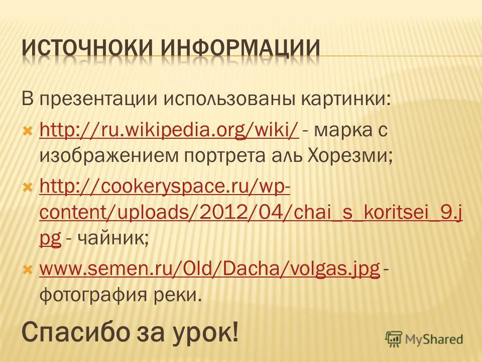 В презентации использованы картинки: http://ru.wikipedia.org/wiki/ - марка с изображением портрета аль Хорезми; http://ru.wikipedia.org/wiki/ http://cookeryspace.ru/wp- content/uploads/2012/04/chai_s_koritsei_9.j pg - чайник; http://cookeryspace.ru/w