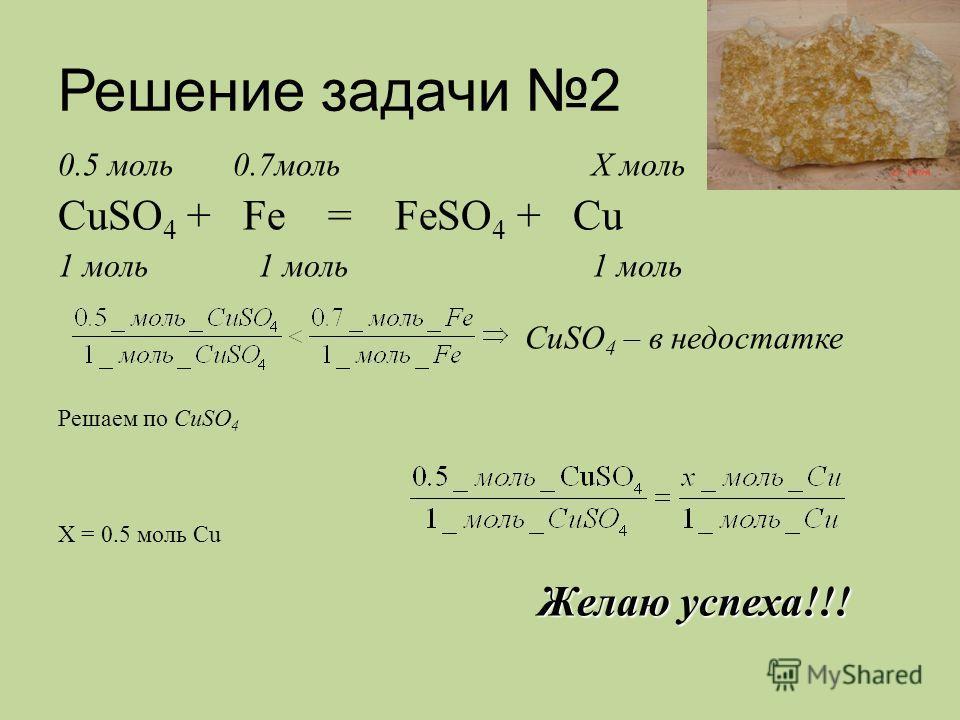 Решение задачи 2 0.5 моль 0.7моль X моль CuSO 4 + Fe = FeSO 4 + Cu 1 моль 1 моль 1 моль CuSO 4 – в недостатке Решаем по CuSO 4 X = 0.5 моль Cu Желаю успеха!!!