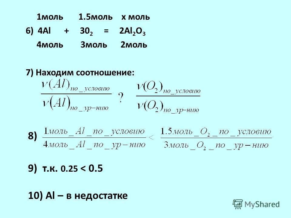 1моль 1.5моль х моль 6) 4Al + 30 2 = 2Al 2 O 3 4моль 3моль 2моль 7) Находим соотношение: 8) 9) т.к. 0.25 < 0.5 10) Al – в недостатке