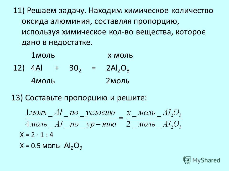 11) Решаем задачу. Находим химическое количество оксида алюминия, составляя пропорцию, используя химическое кол-во вещества, которое дано в недостатке. 1моль х моль 12) 4Al + 30 2 = 2Al 2 O 3 4моль 2моль 13) Составьте пропорцию и решите: X = 2 · 1 :